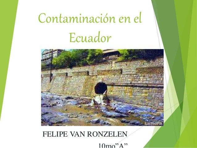 Contaminación en el Ecuador FELIPE VAN RONZELEN