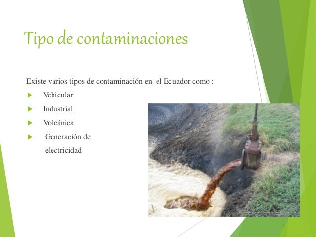 Tipo de contaminaciones Existe varios tipos de contaminación en el Ecuador como :  Vehicular  Industrial  Volcánica  G...