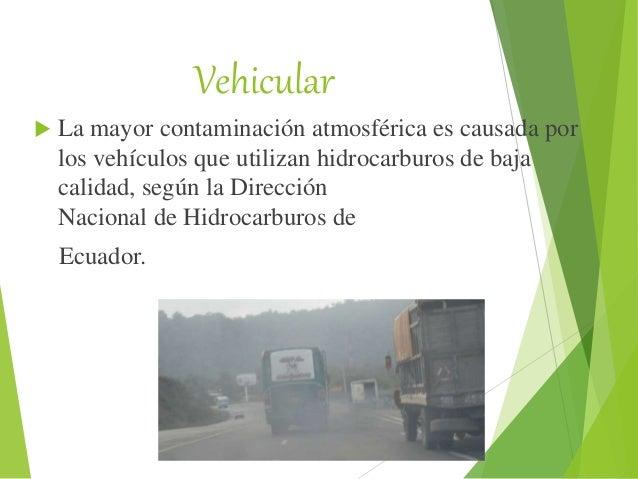 Vehicular  La mayor contaminación atmosférica es causada por los vehículos que utilizan hidrocarburos de baja calidad, se...