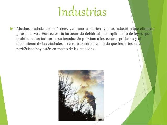 Industrias  Muchas ciudades del país conviven junto a fábricas y otras industrias que eliminan gases nocivos. Esta cercan...