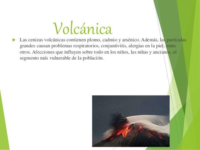Volcánica Las cenizas volcánicas contienen plomo, cadmio y arsénico. Además, las partículas grandes causan problemas resp...