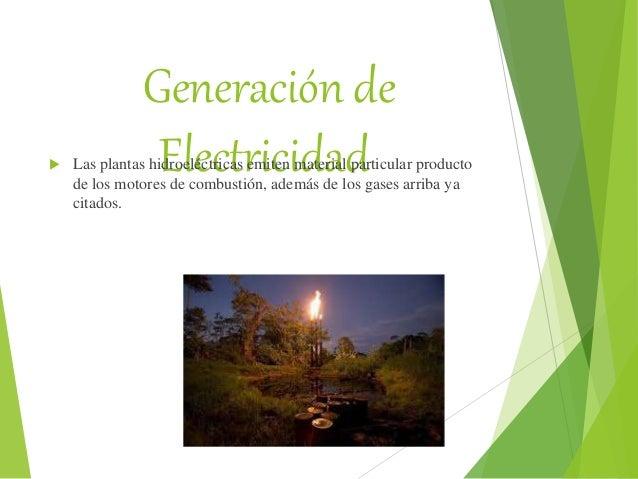 Generación de Electricidad Las plantas hidroeléctricas emiten material particular producto de los motores de combustión, ...