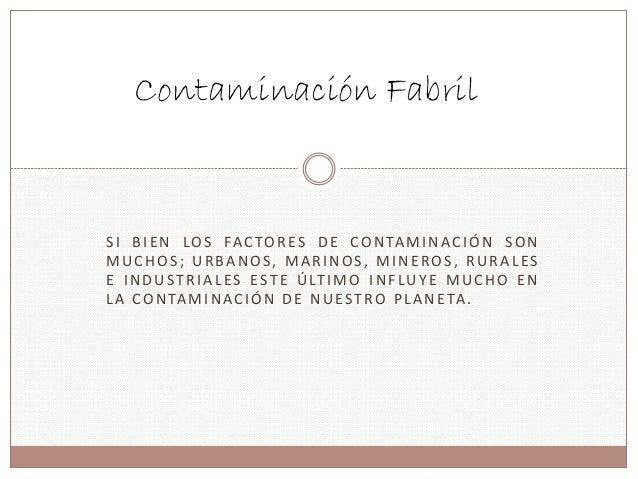 Contaminación Fabril  S I BI EN LOS FAC TORE S DE CONTAMINAC IÓN SON  MUCHOS ; URBANOS , MARINOS , MINEROS , RURAL E S  E ...