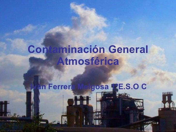 Contaminación General Atmosférica Iván Ferrera Melgosa 1ºE.S.O C