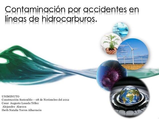 Contaminación por accidentes en  líneas de hidrocarburos.UNIMINUTOConstrucción Sostenible – 08 de Noviembre del 2012Cesar ...