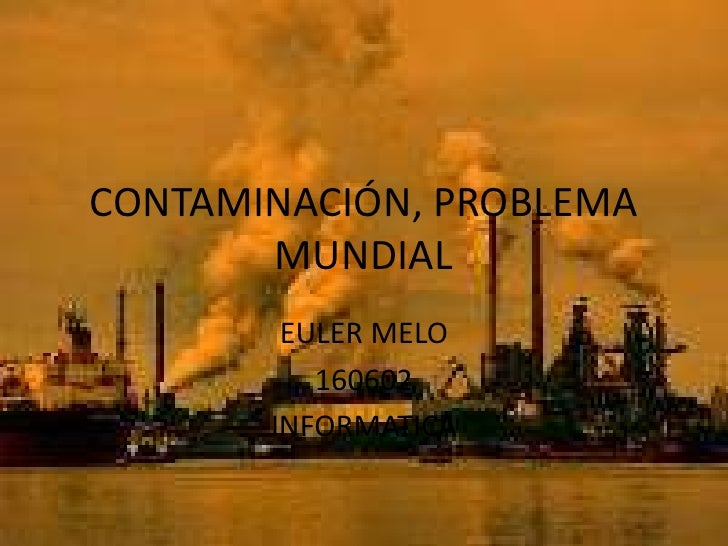 CONTAMINACIÓN, PROBLEMA MUNDIAL<br />EULER MELO<br />160602<br />INFORMATICA<br />