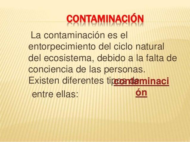 CONTAMINACIÓN  La contaminación es el  entorpecimiento del ciclo natural  del ecosistema, debido a la falta de  conciencia...