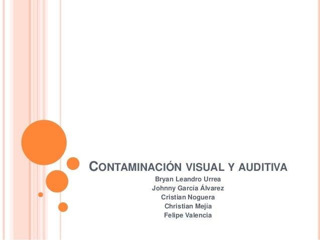CONTAMINACIÓN VISUAL Y AUDITIVA          Bryan Leandro Urrea         Johnny García Álvarez            Cristian Noguera    ...