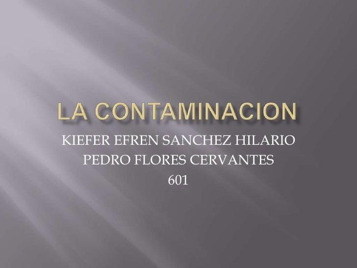 LA CONTAMINACION<br />KIEFER EFREN SANCHEZ HILARIO<br />PEDRO FLORES CERVANTES<br />601<br />