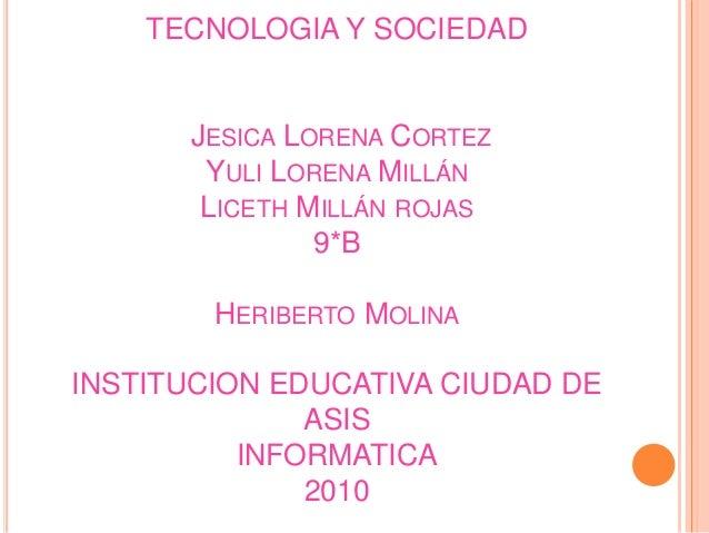 TECNOLOGIA Y SOCIEDAD JESICA LORENA CORTEZ YULI LORENA MILLÁN LICETH MILLÁN ROJAS 9*B HERIBERTO MOLINA INSTITUCION EDUCATI...