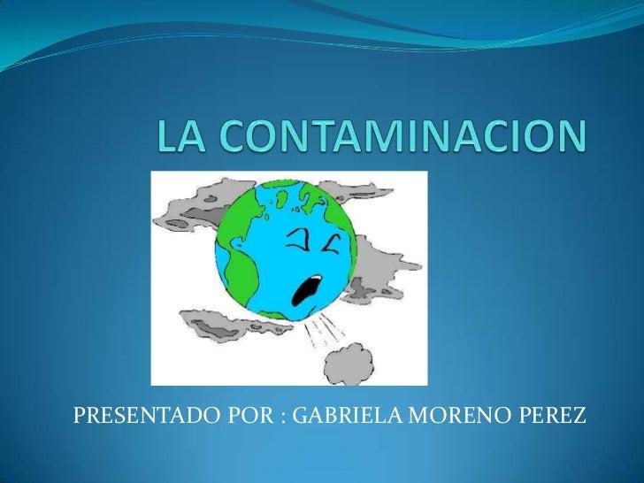 LA CONTAMINACION   <br />PRESENTADO POR : GABRIELA MORENO PEREZ<br />