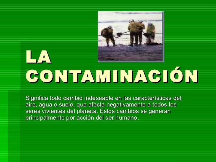 LA CONTAMINACIÓN Significa todo cambio indeseable en las características del aire, agua o suelo, que afecta negativamente ...