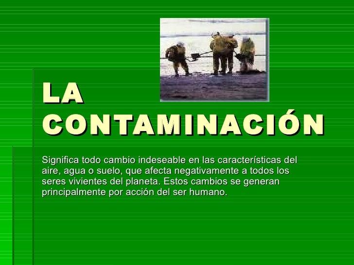 LACONTAMINACIÓNSignifica todo cambio indeseable en las características delaire, agua o suelo, que afecta negativamente a t...