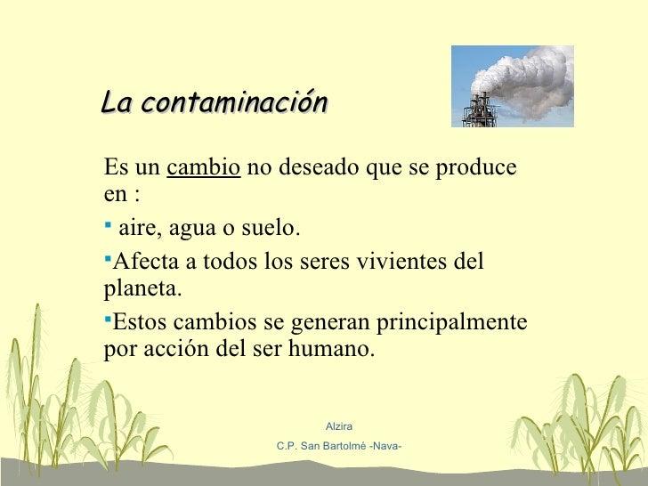 La contaminación <ul><li>Es un  cambio  no deseado que se produce en : </li></ul><ul><li>aire, agua o suelo. </li></ul><ul...