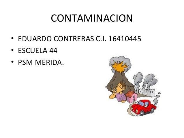 CONTAMINACION• EDUARDO CONTRERAS C.I. 16410445• ESCUELA 44• PSM MERIDA.