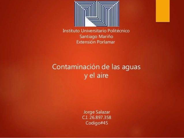 Instituto Universitario Politécnico Santiago Mariño Extensión Porlamar Jorge Salazar C.I. 26.897.358 Codigo#45 Contaminaci...