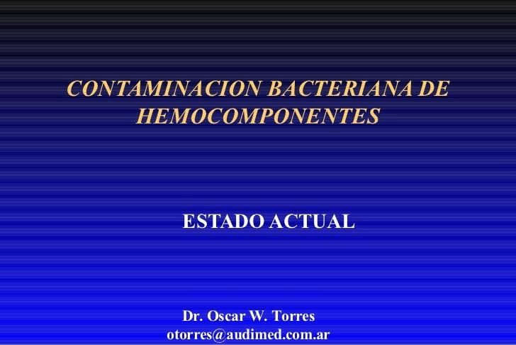 CONTAMINACION BACTERIANA DE HEMOCOMPONENTES ESTADO ACTUAL Dr. Oscar W. Torres [email_address]