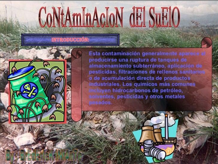 CoNtAmInAcIoN  dEl SuElO By : BrEdErIcK iNfAnTe INTRODUCCIÓN: Esta contaminación generalmente aparece al producirse una ru...