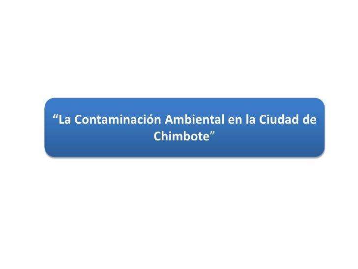 """""""La Contaminación Ambiental en la Ciudad de Chimbote""""<br />"""