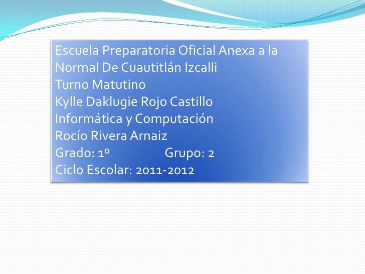 Escuela Preparatoria Oficial Anexa a laNormal De Cuautitlán IzcalliTurno MatutinoKylle Daklugie Rojo CastilloInformática y...