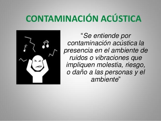 """CONTAMINACIÓN ACÚSTICA """"Se entiende por contaminación acústica la presencia en el ambiente de ruidos o vibraciones que imp..."""