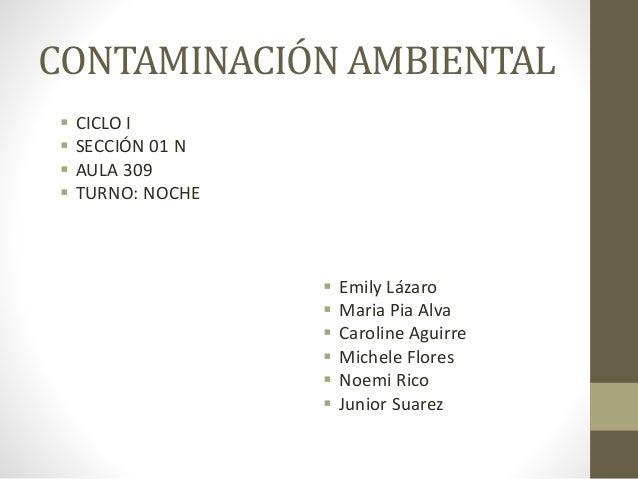 CONTAMINACIÓN AMBIENTAL  CICLO I  SECCIÓN 01 N  AULA 309  TURNO: NOCHE  Emily Lázaro  Maria Pia Alva  Caroline Agui...