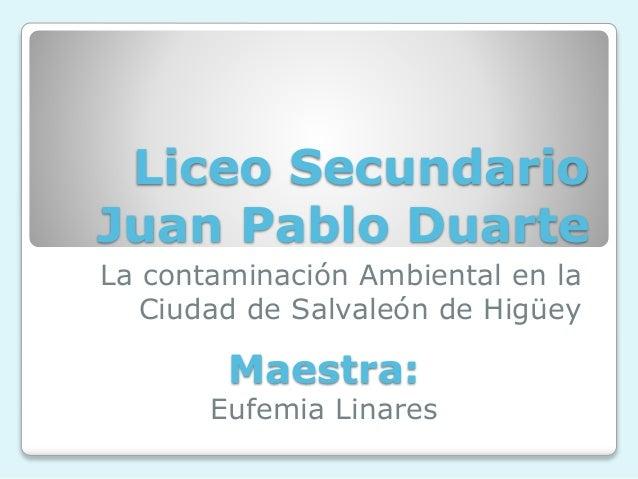 Liceo Secundario Juan Pablo Duarte La contaminación Ambiental en la Ciudad de Salvaleón de Higüey Maestra: Eufemia Linares