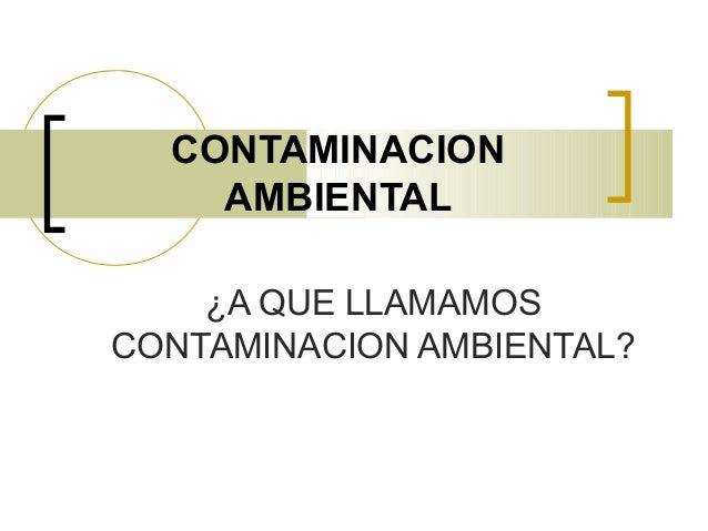 CONTAMINACION AMBIENTAL ¿A QUE LLAMAMOS CONTAMINACION AMBIENTAL?