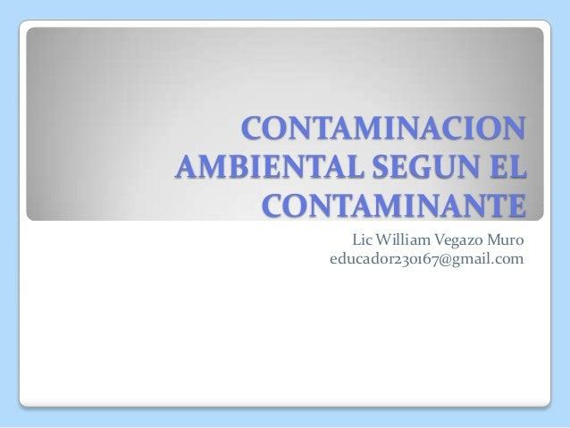 CONTAMINACIONAMBIENTAL SEGUN ELCONTAMINANTELic William Vegazo Muroeducador230167@gmail.com