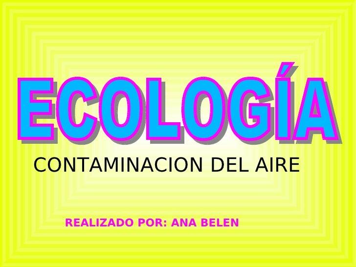 ECOLOGÍA REALIZADO POR: ANA BELEN CONTAMINACION DEL AIRE