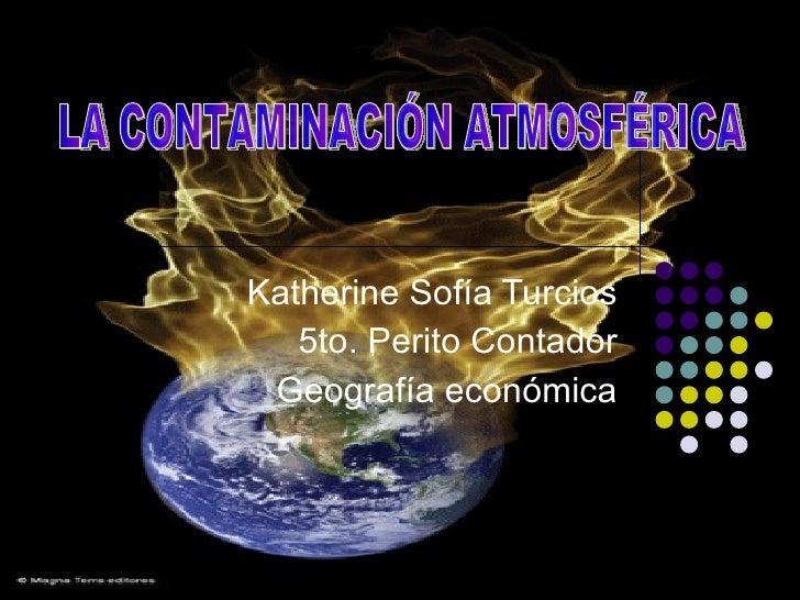 Katherine Sofía Turcios 5to. Perito Contador Geografía económica LA CONTAMINACIÓN ATMOSFÉRICA