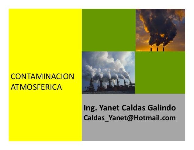 Ing. Yanet Caldas Galindo CIP: 115456 Caldas_Yanet@Hotmail.com CONTAMINACION ATMOSFERICA