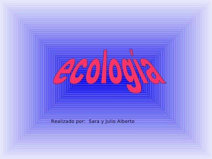 ecología Realizado por:  Sara y Julio Alberto