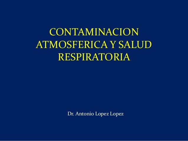 CONTAMINACION ATMOSFERICA Y SALUD RESPIRATORIA Dr. Antonio Lopez Lopez