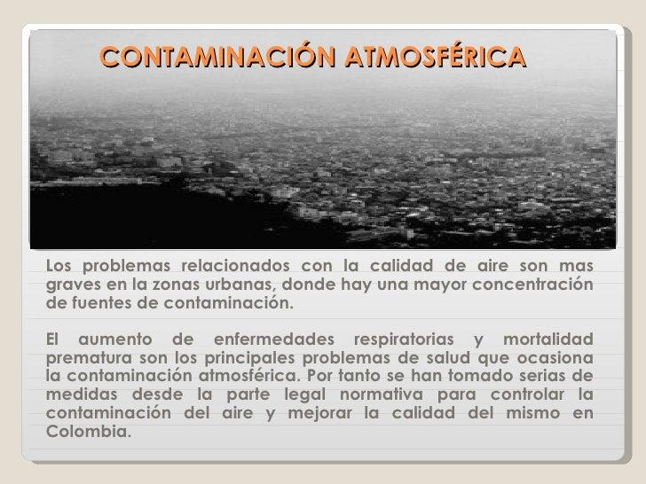 CONTAMINACIÓN ATMOSFÉRICA Los problemas relacionados con la calidad de aire son mas graves en la zonas urbanas, donde hay ...