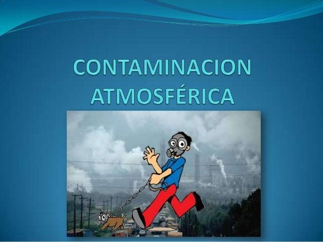 ¿Qué es la contaminación atmosférica?Conocido como contaminación del aire, es la incorporación a laatmósfera de sustancias...