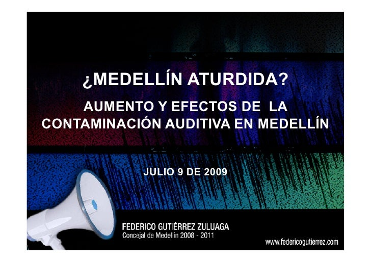 ¿MEDELLÍN ATURDIDA?     AUMENTO Y EFECTOS DE LA CONTAMINACIÓN AUDITIVA EN MEDELLÍN               JULIO 9 DE 2009