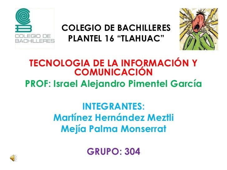 """COLEGIO DE BACHILLERES PLANTEL 16 """"TLAHUAC""""<br />TECNOLOGIA DE LA INFORMACIÓN Y COMUNICACIÓN <br />PROF: Israel Alejandro ..."""