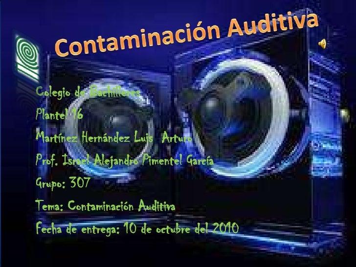 Contaminación Auditiva<br />Colegio de Bachilleres<br />Plantel 16<br />Martínez Hernández Luis  Arturo<br />Prof. Israel ...