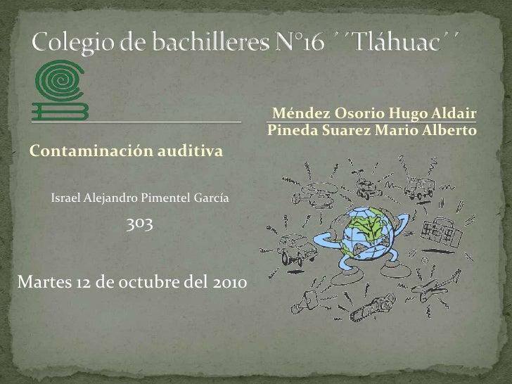 Colegio de bachilleres N°16 ´´Tláhuac´´<br />Méndez Osorio Hugo Aldair<br />Pineda Suarez Mario Alberto <br />Contaminació...