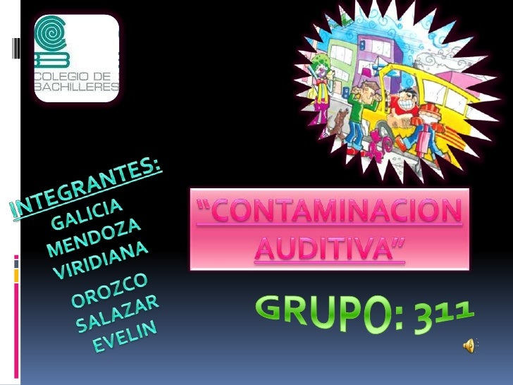 "INTEGRANTES:<br />""CONTAMINACION<br />AUDITIVA""<br />GALICIA<br />MENDOZA<br />VIRIDIANA<br />OROZCO<br />SALAZAR<br />EVE..."