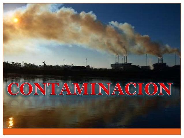 Se denomina Contaminación Ambiental a la presencia en el ambiente de cualquier agente físico, químico o biológico que sea ...