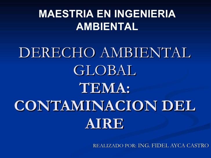 DERECHO AMBIENTAL GLOBAL TEMA: CONTAMINACION DEL AIRE REALIZADO POR : ING. FIDEL AYCA CASTRO MAESTRIA EN INGENIERIA AMBIEN...