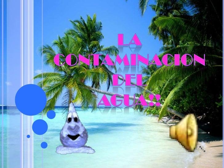 LA CONTAMINACION<br />DEL<br />AGUA!!<br />
