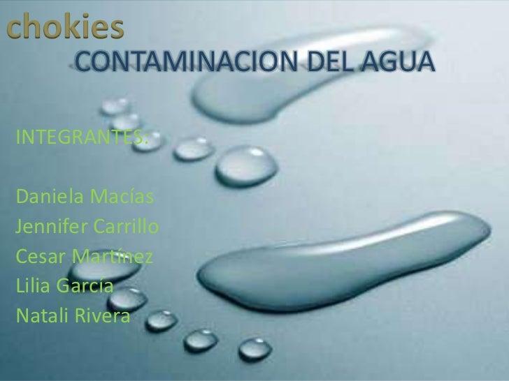 chokies      CONTAMINACION DEL AGUAINTEGRANTES:Daniela MacíasJennifer CarrilloCesar MartínezLilia GarcíaNatali Rivera