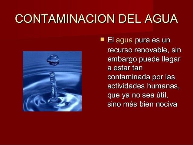 CONTAMINACION DEL AGUACONTAMINACION DEL AGUA  ElEl aguaagua pura es unpura es un recurso renovable, sinrecurso renovable,...