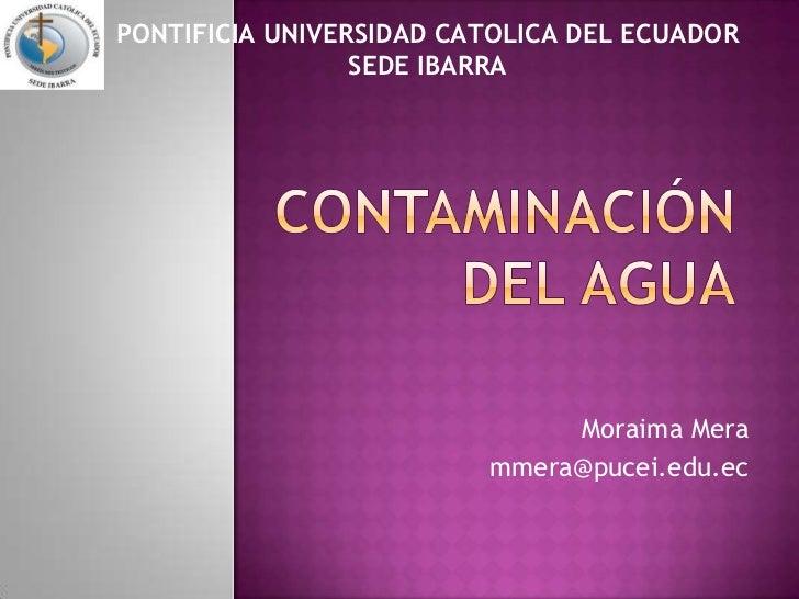 PONTIFICIA UNIVERSIDAD CATOLICA DEL ECUADORSEDE IBARRA<br />CONTAMINACIÓN DEL AGUA<br />Moraima Mera<br />mmera@pucei.edu....