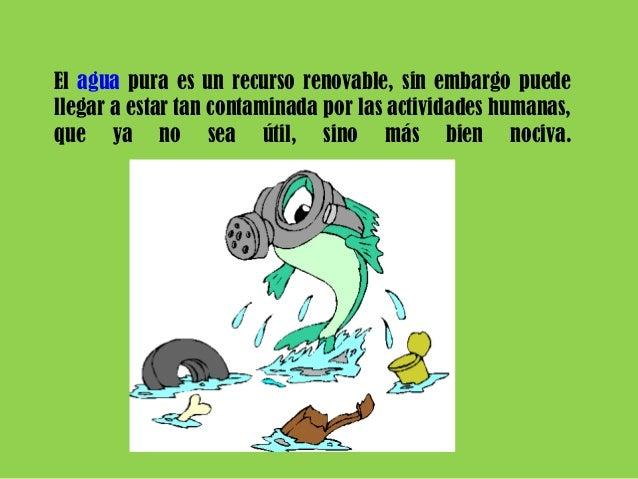 El agua pura es un recurso renovable, sin embargo puede llegar a estar tan contaminada por las actividades humanas, que ya...