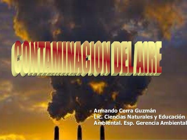 Armando Cerra GuzmánLic. Ciencias Naturales y EducaciónAmbiental. Esp. Gerencia Ambiental