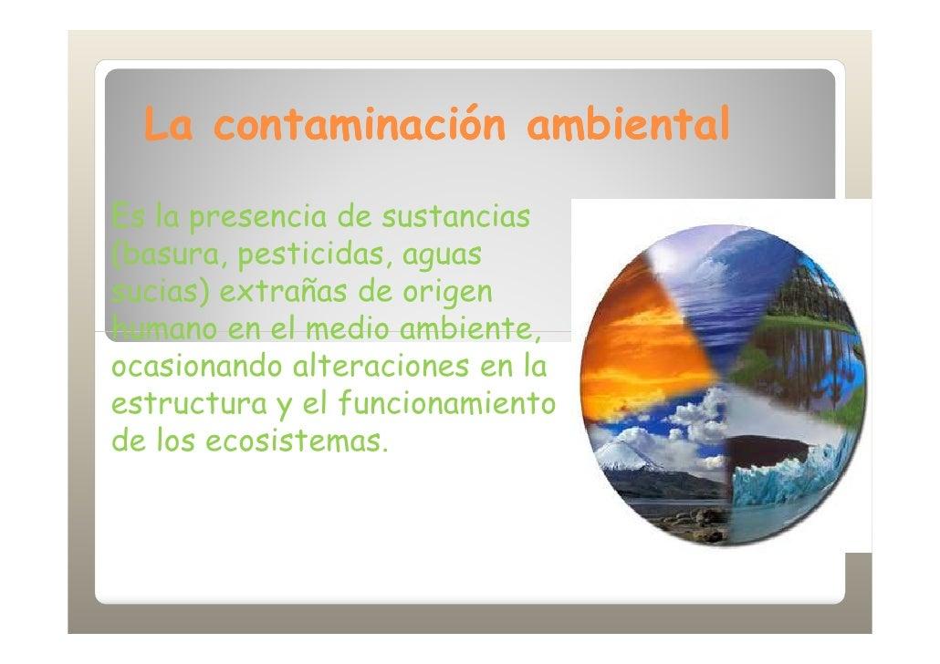 La contaminación ambiental Es la presencia de sustancias (basura, pesticidas, aguas sucias) extrañas de origen humano en e...